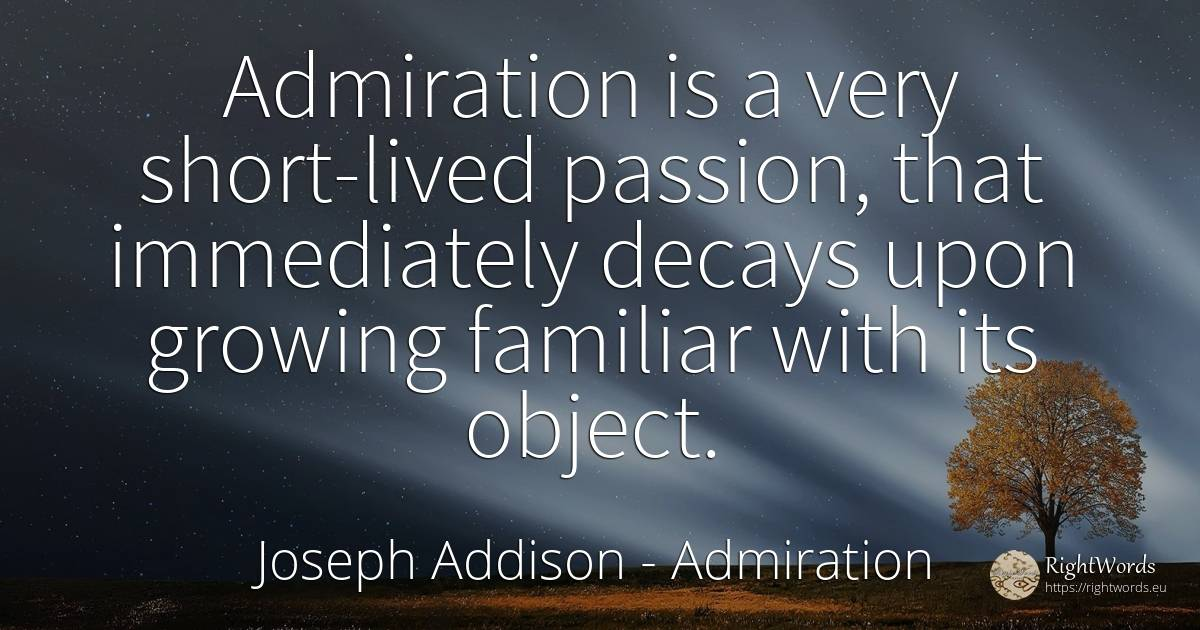 Admiration is a very short-lived passion, that... - Joseph Addison, quote about admiration