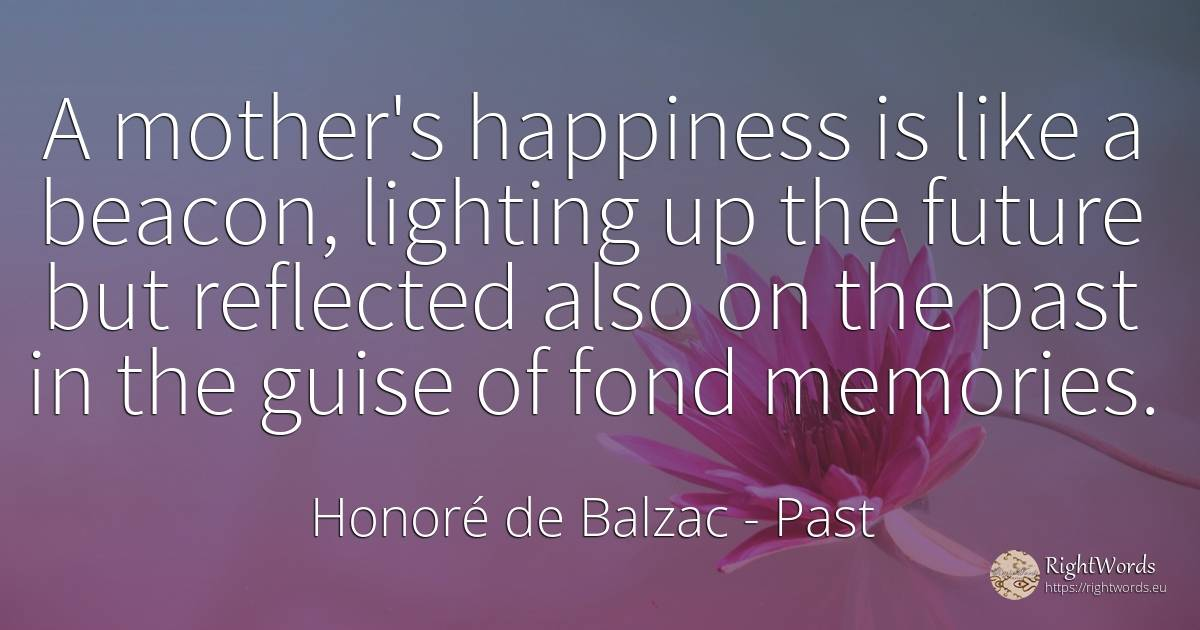 A mother's happiness is like a beacon, lighting up the... - Honore De Balzac, quote about past, future, mother, happiness