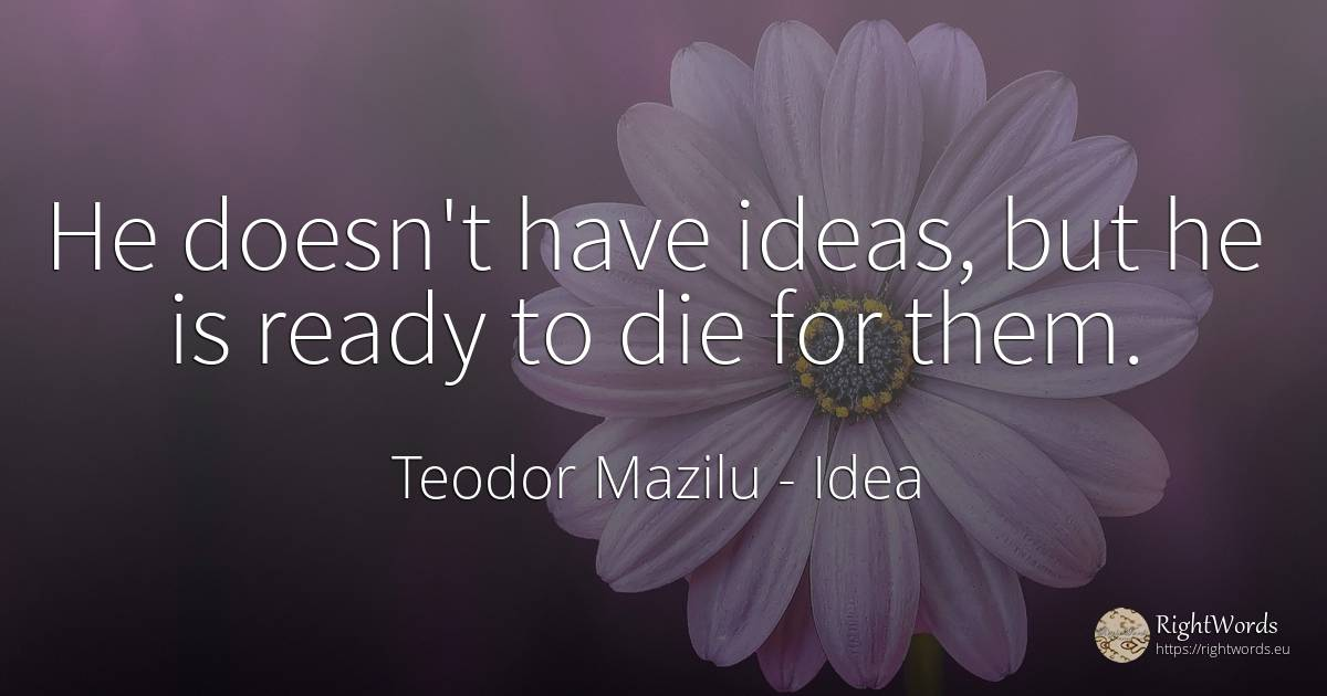 He doesn't have ideas, but he is ready to die for them. - Teodor Mazilu, quote about idea
