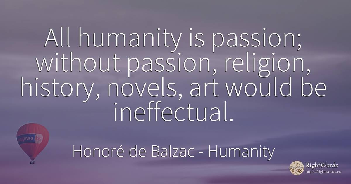 All humanity is passion; without passion, religion, ... - Honore De Balzac, quote about humanity, religion, history, art, magic