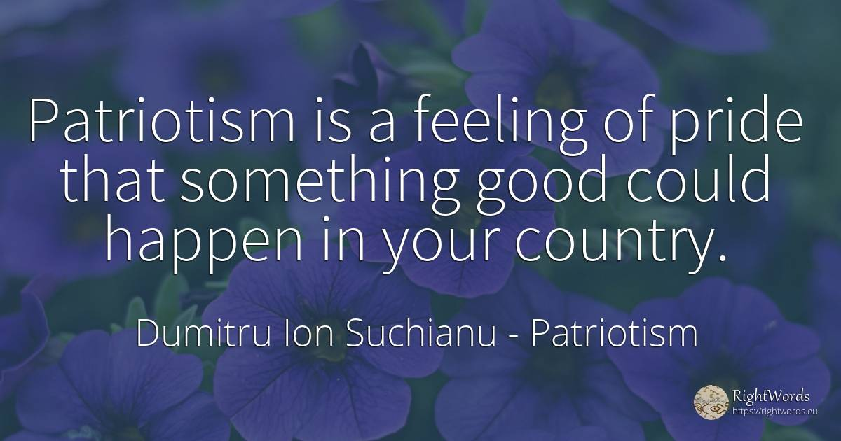 Patriotism is a feeling of pride that something good... - Dumitru Ion Suchianu, quote about patriotism, country, good, good luck