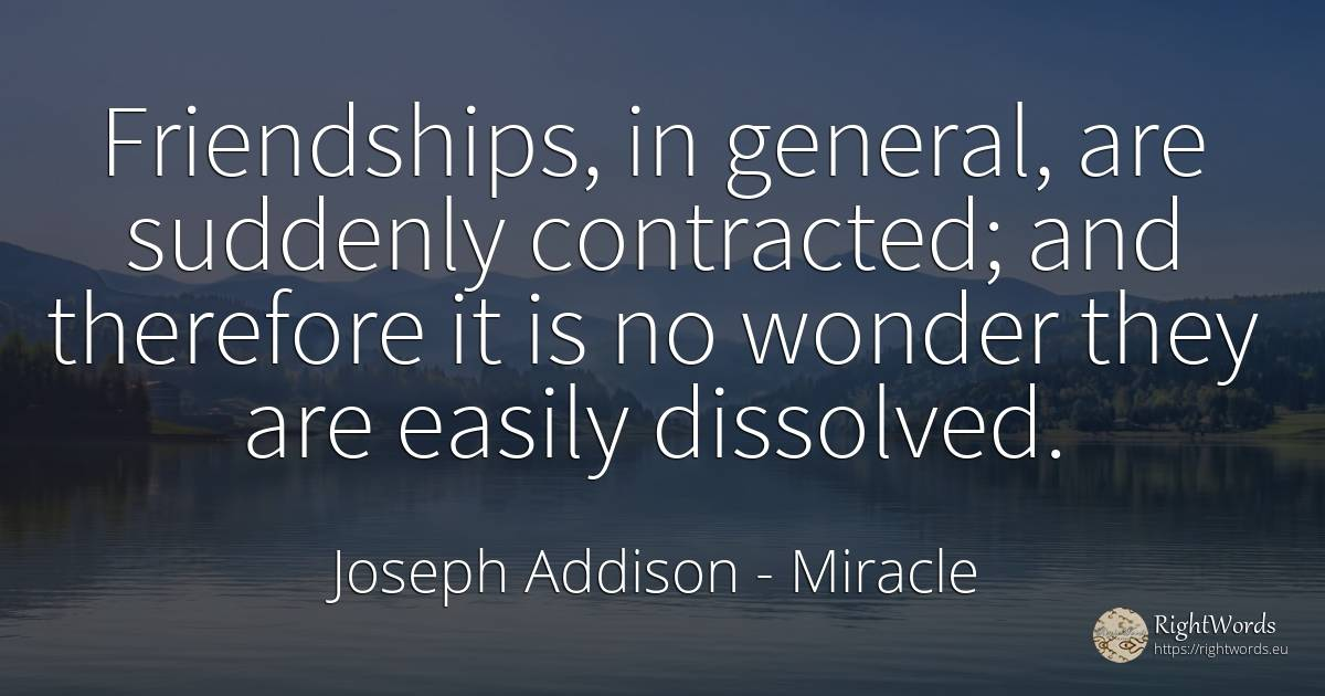 Friendships, in general, are suddenly contracted; and... - Joseph Addison, quote about miracle