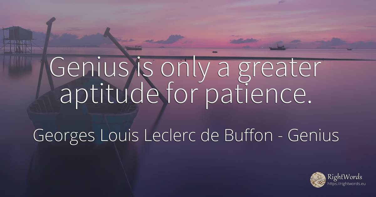 Genius is only a greater aptitude for patience. - Georges Louis Leclerc de Buffon, quote about genius, aptitude, patience