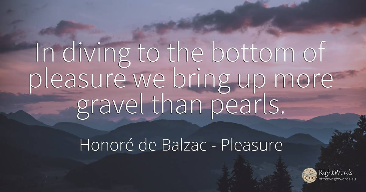 In diving to the bottom of pleasure we bring up more... - Honore De Balzac, quote about pleasure
