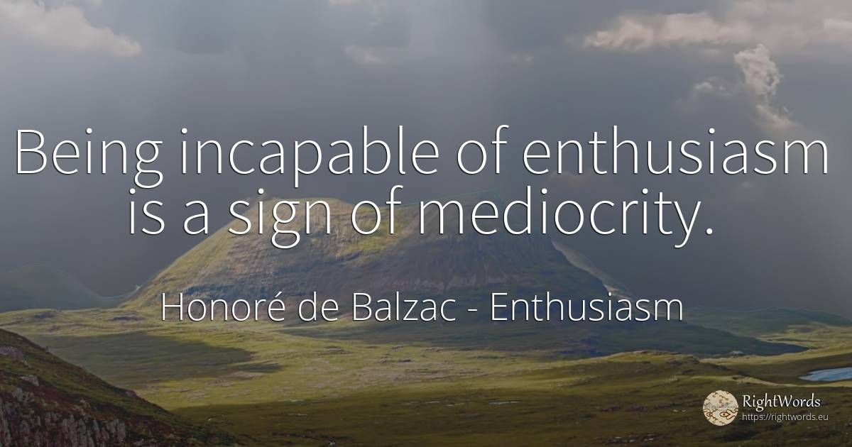 Being incapable of enthusiasm is a sign of mediocrity. - Honoré de Balzac, quote about enthusiasm, mediocrity, being