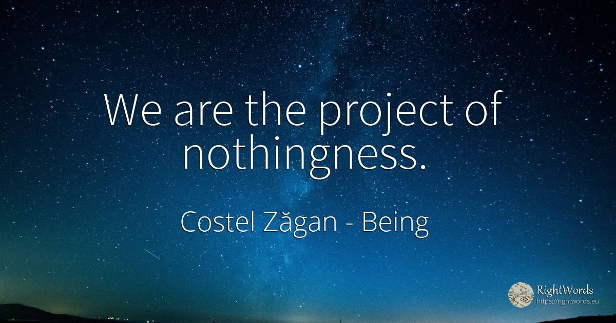 We are the project of nothingness. - Costel Zăgan, quote about being