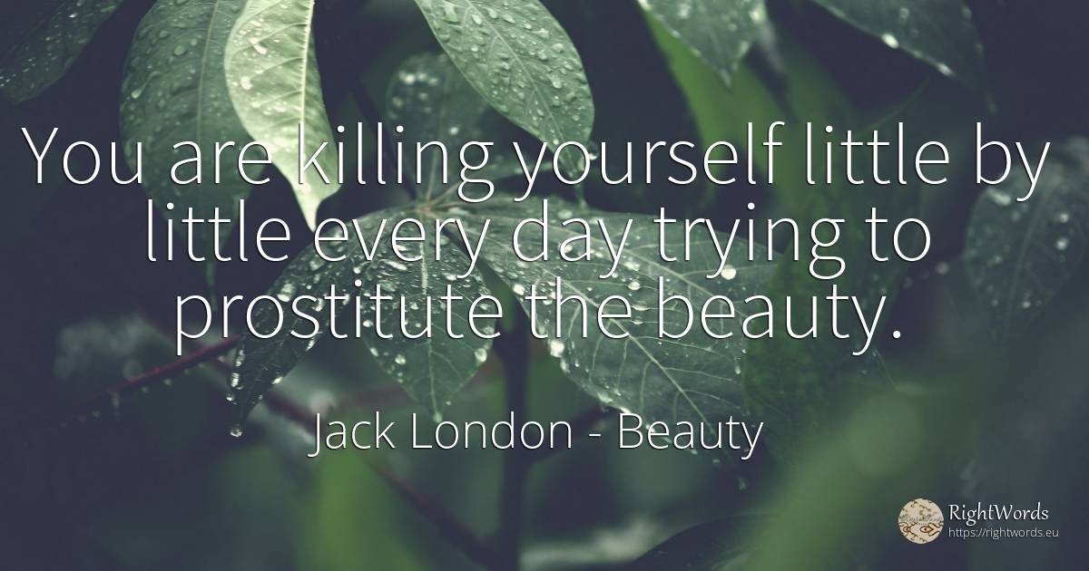 You are killing yourself little by little every day... - Jack London, quote about beauty, day