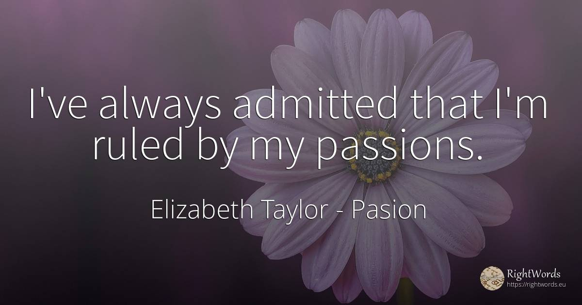 I've always admitted that I'm ruled by my passions. - Elizabeth Taylor, quote about pasion