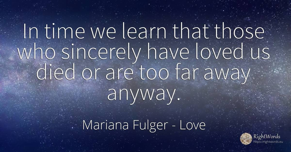 In time we learn that those who sincerely have loved us... - Mariana Fulger, quote about love story