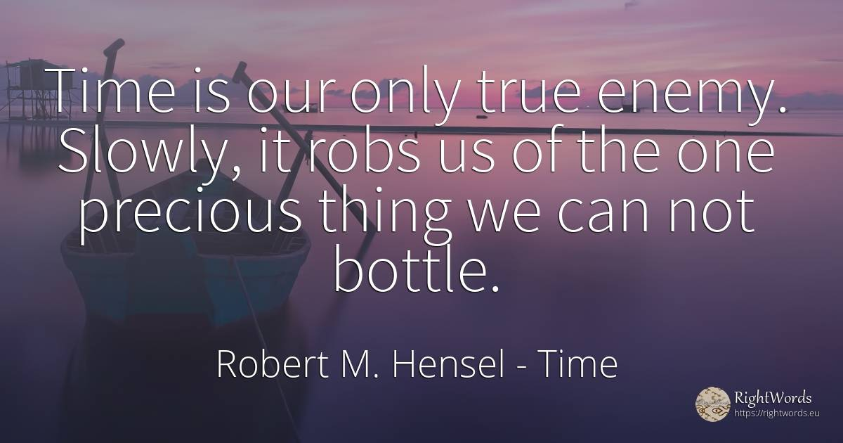Time is our only true enemy. Slowly, it robs us of the... - Robert M. Hensel, quote about time, enemies, things