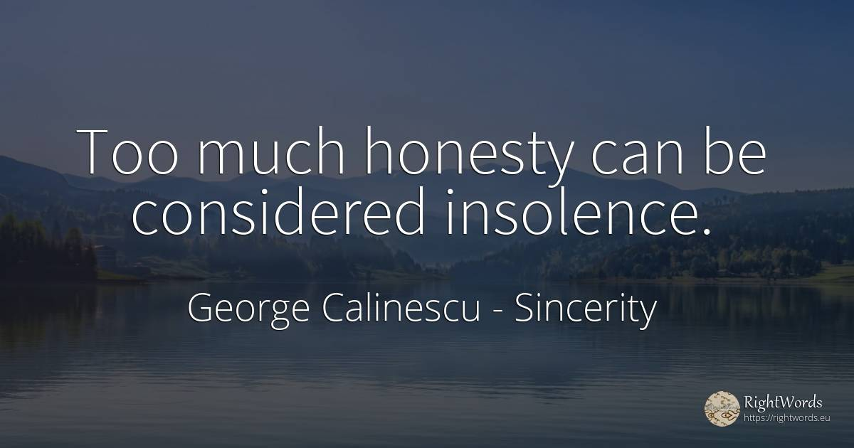 Too much honesty can be considered insolence. - George Calinescu, quote about sincerity, honesty
