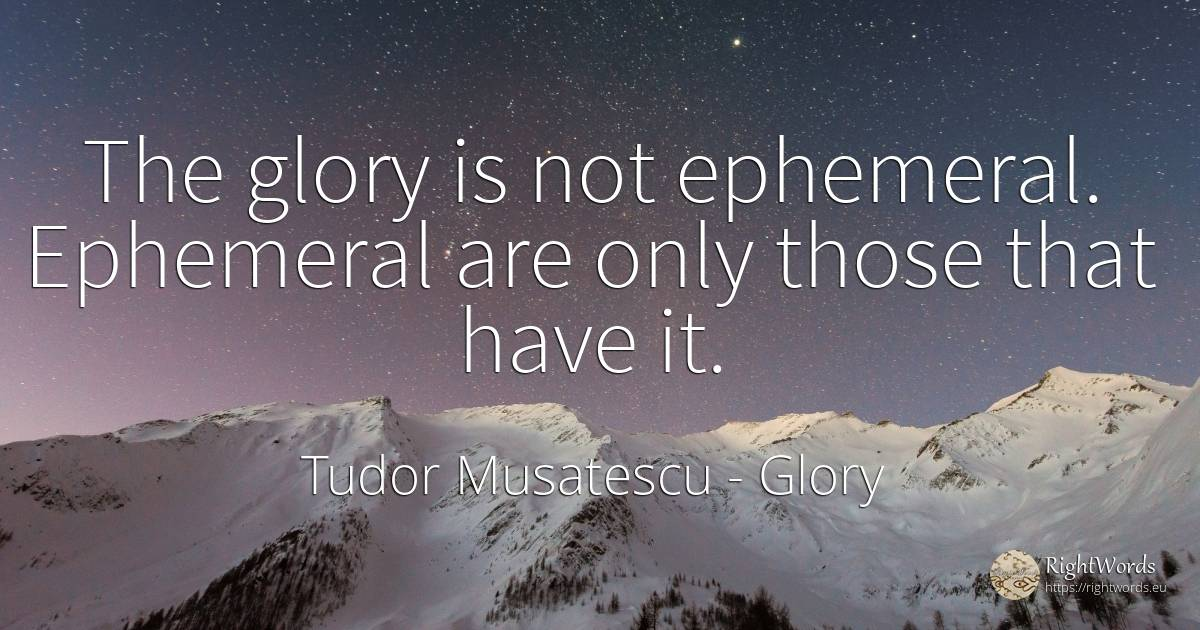 The glory is not ephemeral. Ephemeral are only those that... - Tudor Musatescu, quote about glory
