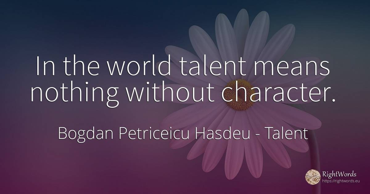 In the world talent means nothing without character. - Bogdan Petriceicu Hasdeu, quote about talent, character, nothing