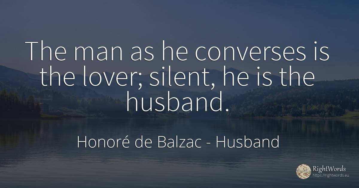 The man as he converses is the lover; silent, he is the... - Honore De Balzac, quote about husband, man