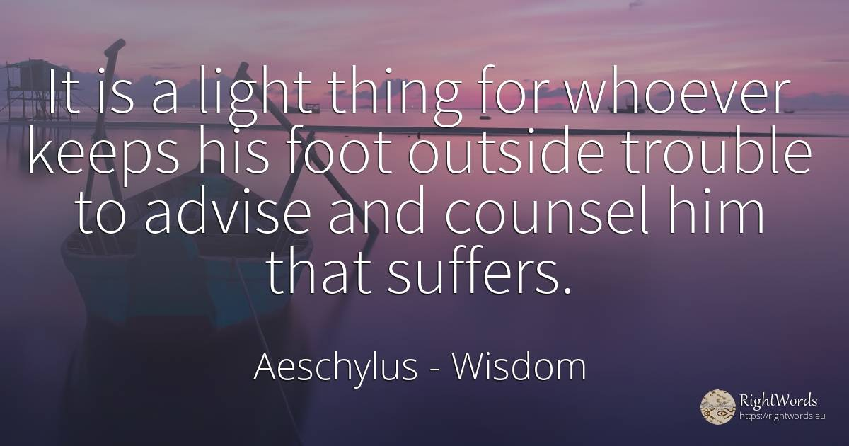 It is a light thing for whoever keeps his foot outside... - Aeschylus, quote about wisdom, moral, light, things