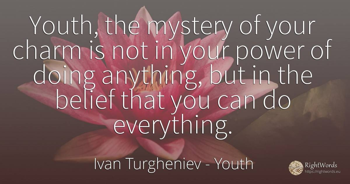 Youth, the mystery of your charm is not in your power of... - Ivan Turgheniev, quote about youth, charm, faith, power