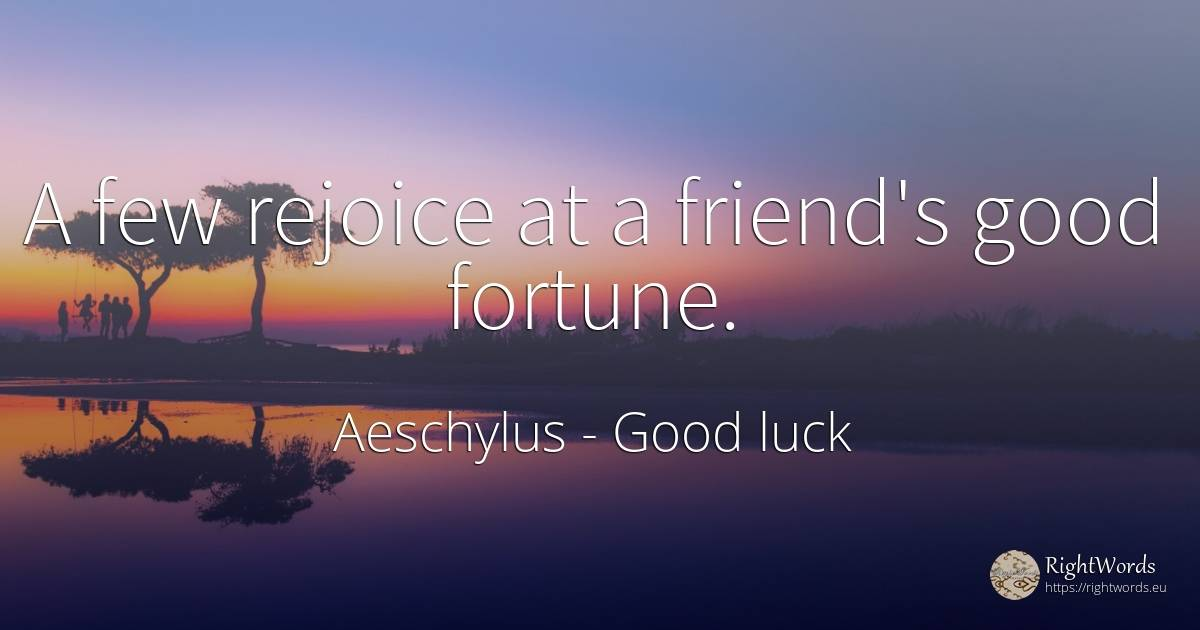 A few rejoice at a friend's good fortune. - Aeschylus, quote about good luck