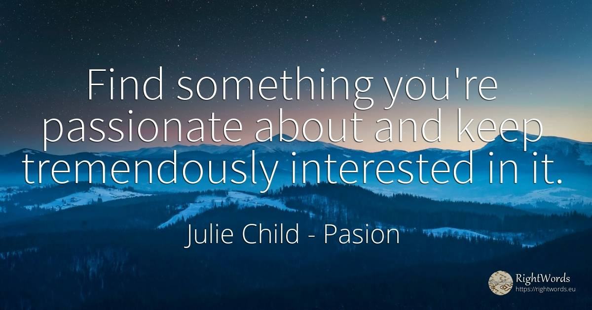 Find something you're passionate about and keep... - Julie Child, quote about pasion