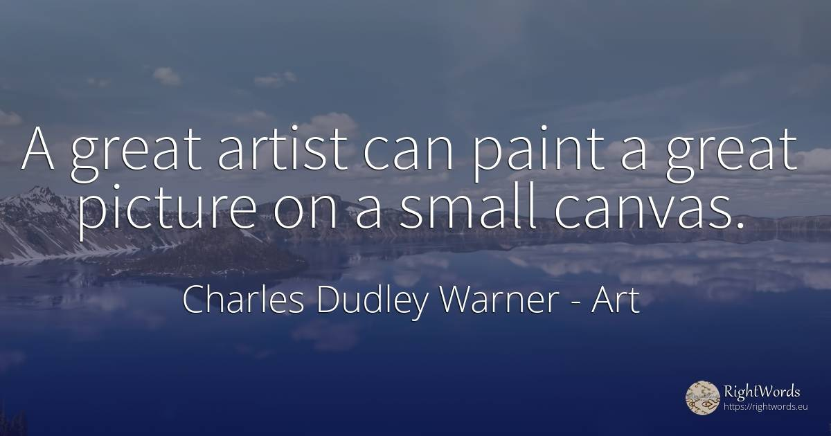A great artist can paint a great picture on a small canvas. - Charles Dudley Warner, quote about art, artists