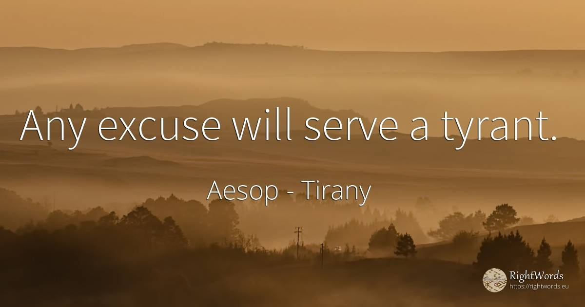 Any excuse will serve a tyrant. - Aesop, quote about tirany