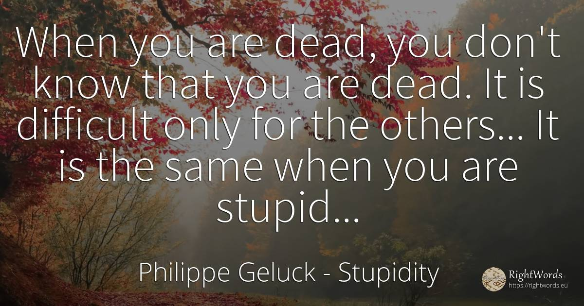 When you are dead, you don't know that you are dead. It... - Philippe Geluck, quote about stupidity