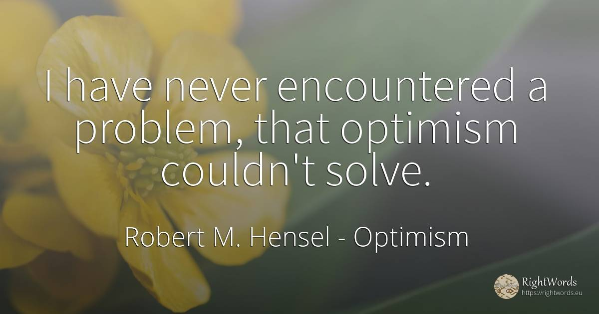 I have never encountered a problem, that optimism... - Robert M. Hensel, quote about optimism
