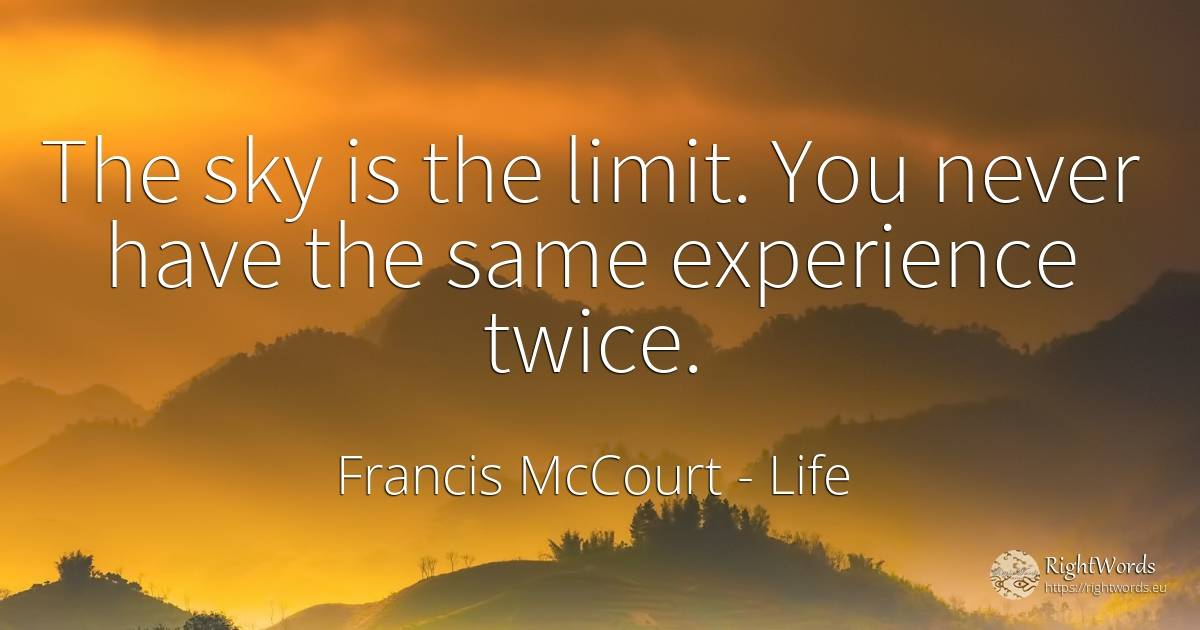 The sky is the limit. You never have the same experience... - Francis McCourt, quote about life, limits, sky, experience