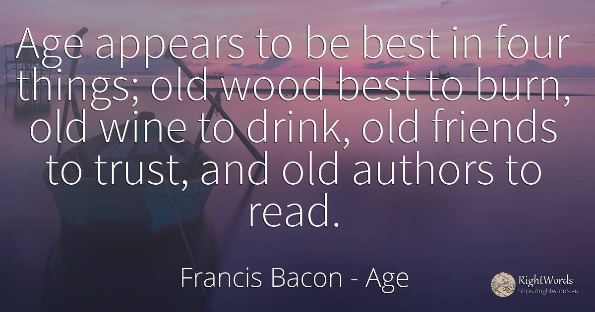 Age appears to be best in four things; old wood best to... - Francis Bacon, quote about age, olderness, old, wine, drinking, things