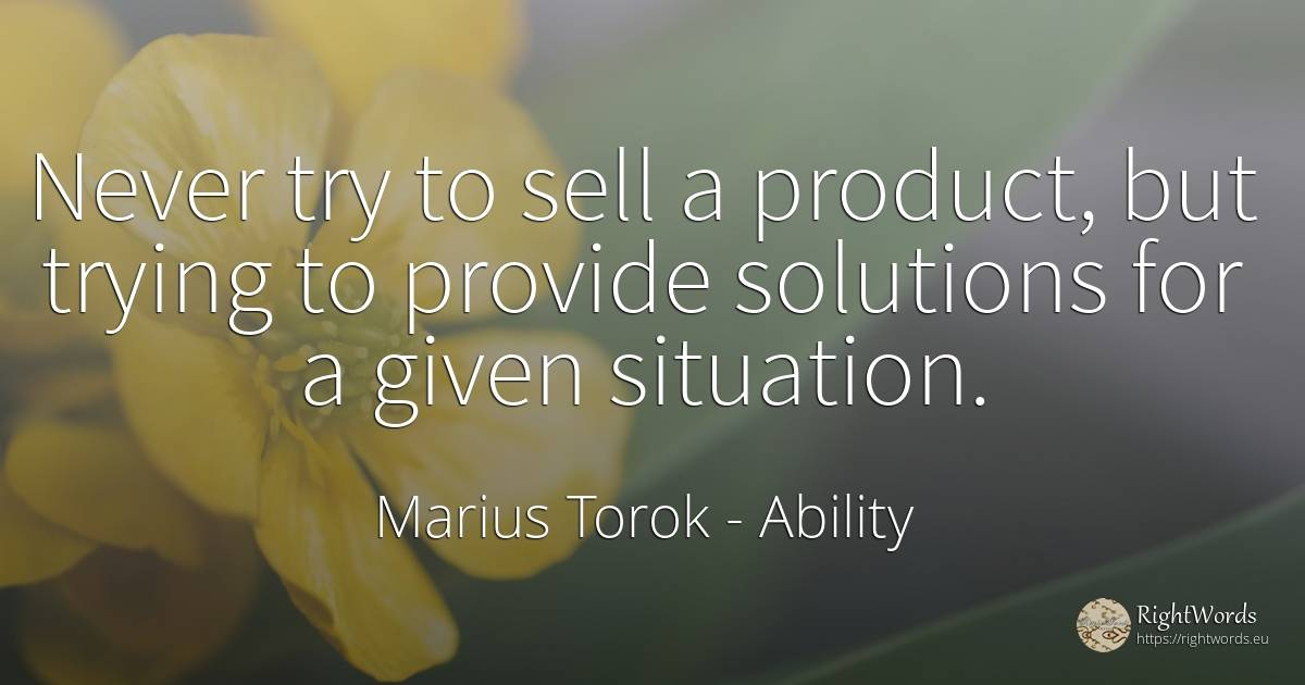 Never try to sell a product, but trying to provide... - Marius Torok, quote about ability, commerce