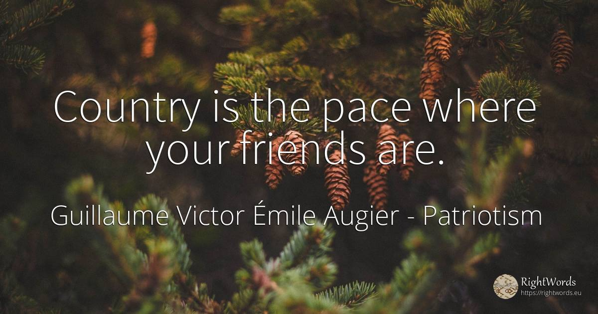 Country is the pace where your friends are. - Guillaume Victor Émile Augier, quote about patriotism, country