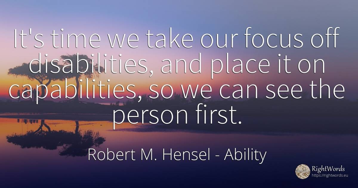 It's time we take our focus off disabilities, and place... - Robert M. Hensel, quote about ability, people, time