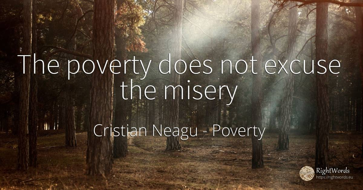 The poverty does not excuse the misery - Cristian Neagu, quote about poverty