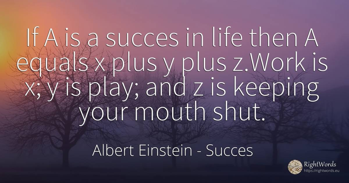 If A is a succes in life then A equals x plus y plus... - Albert Einstein