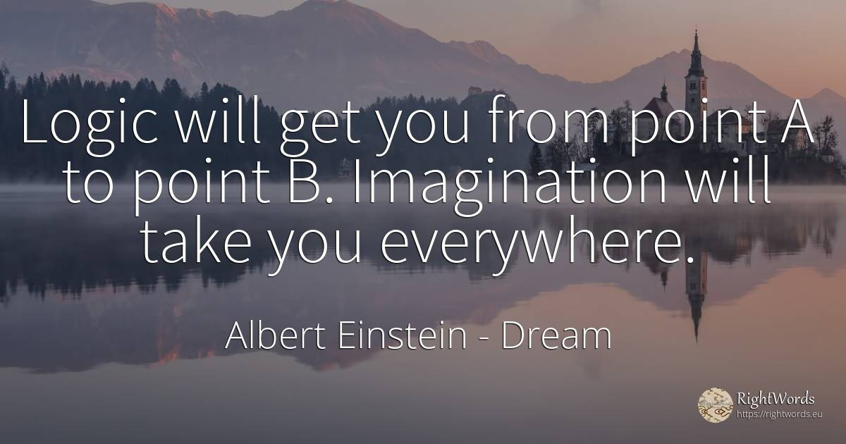 Logic will get you from point A to point B. Imagination... - Albert Einstein, quote about dream