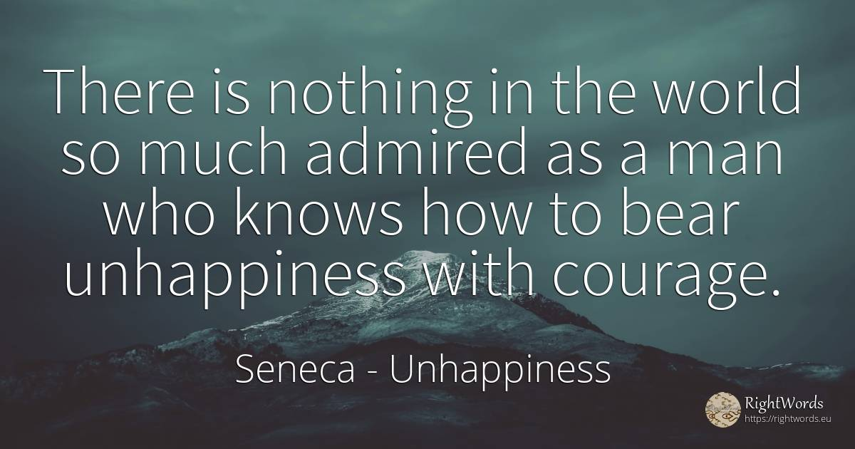 There is nothing in the world so much admired as a man... - Seneca, quote about unhappiness