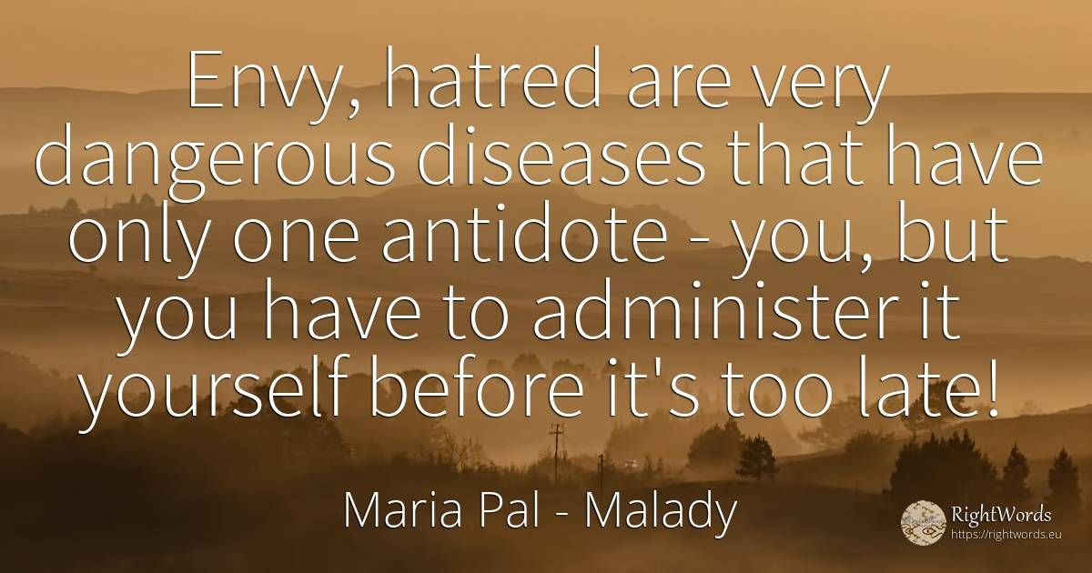 Envy, hatred are very dangerous diseases that have only... - Maria Pal, quote about malady, envy