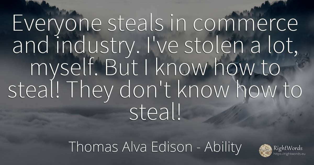 Everyone steals in commerce and industry. I've stolen a... - Thomas Alva Edison, quote about ability, commerce