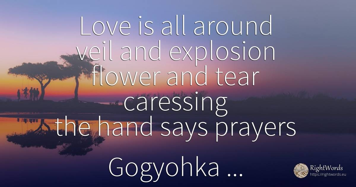 Love is all around veil and explosion flower and tear... - Costel Zăgan, quote about love