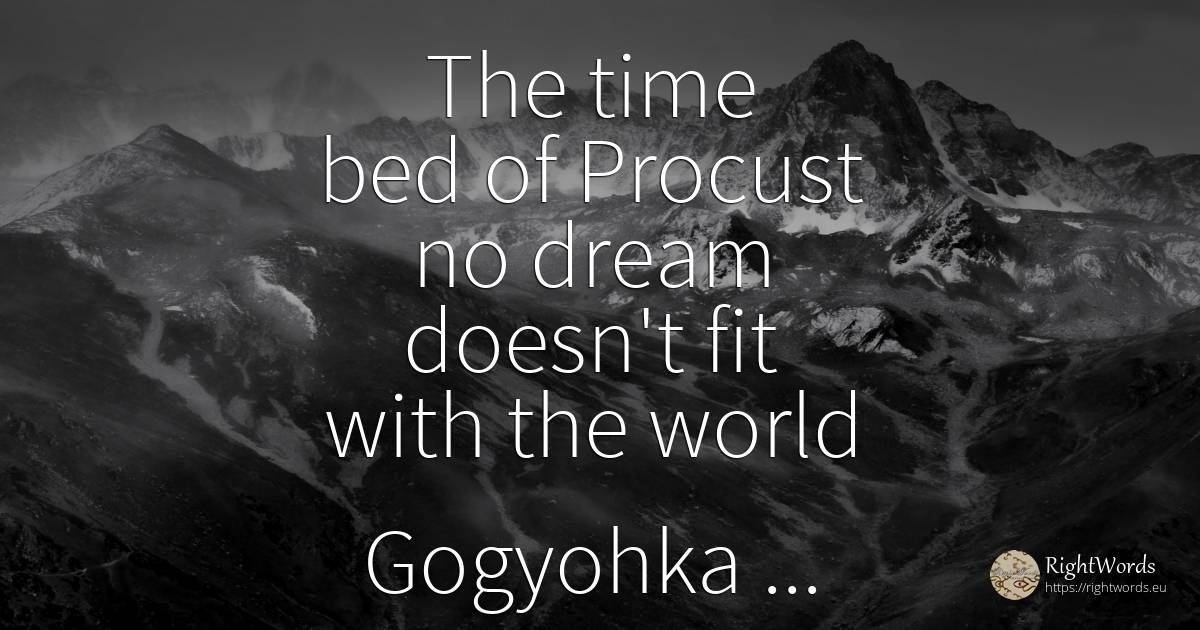 The time bed of Procust no dream doesn't fit with the... - Costel Zăgan, quote about humanity, dream, world, time