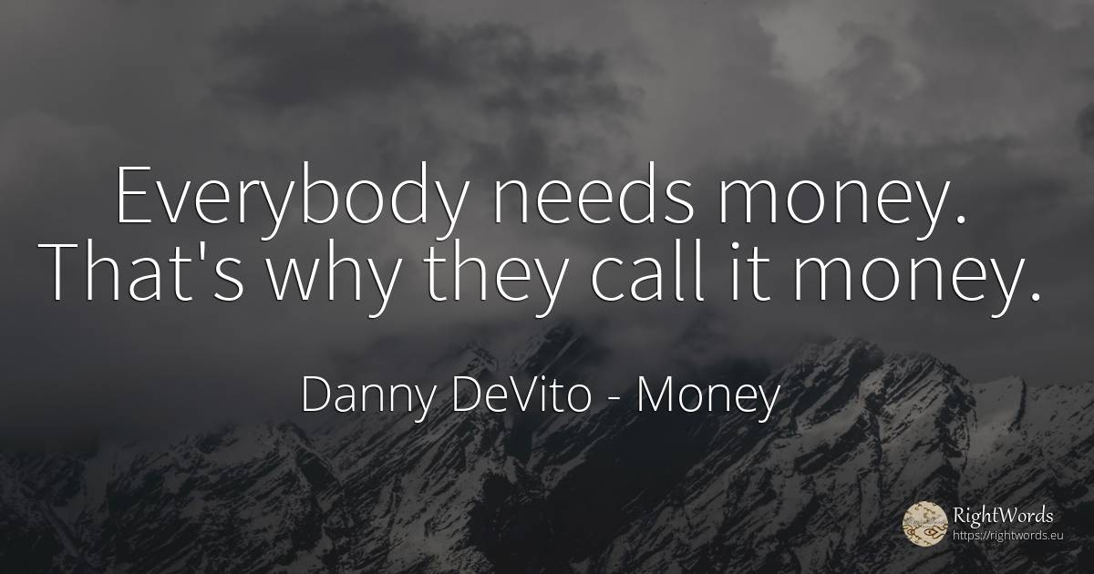Everybody needs money. That's why they call it money. - Danny DeVito, quote about money