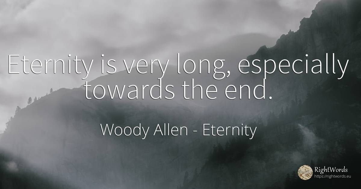 Eternity is very long, especially towards the end. - Woody Allen, quote about eternity