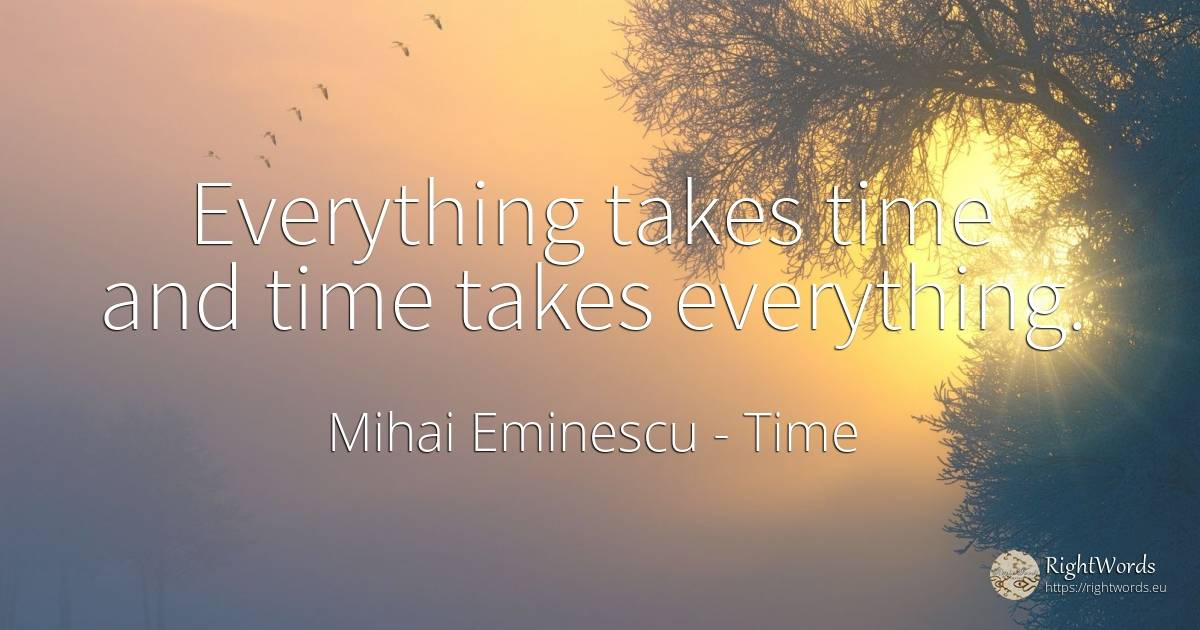 Everything takes time and time takes everything. - Mihai Eminescu, quote about time