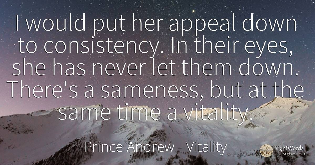I would put her appeal down to consistency. In their... - Prince Andrew, quote about vitality, eyes, time