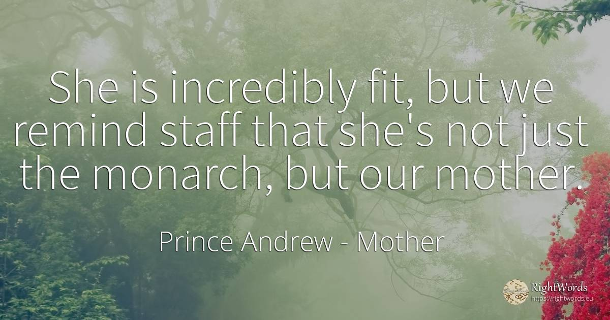 She is incredibly fit, but we remind staff that she's not... - Prince Andrew, quote about mother