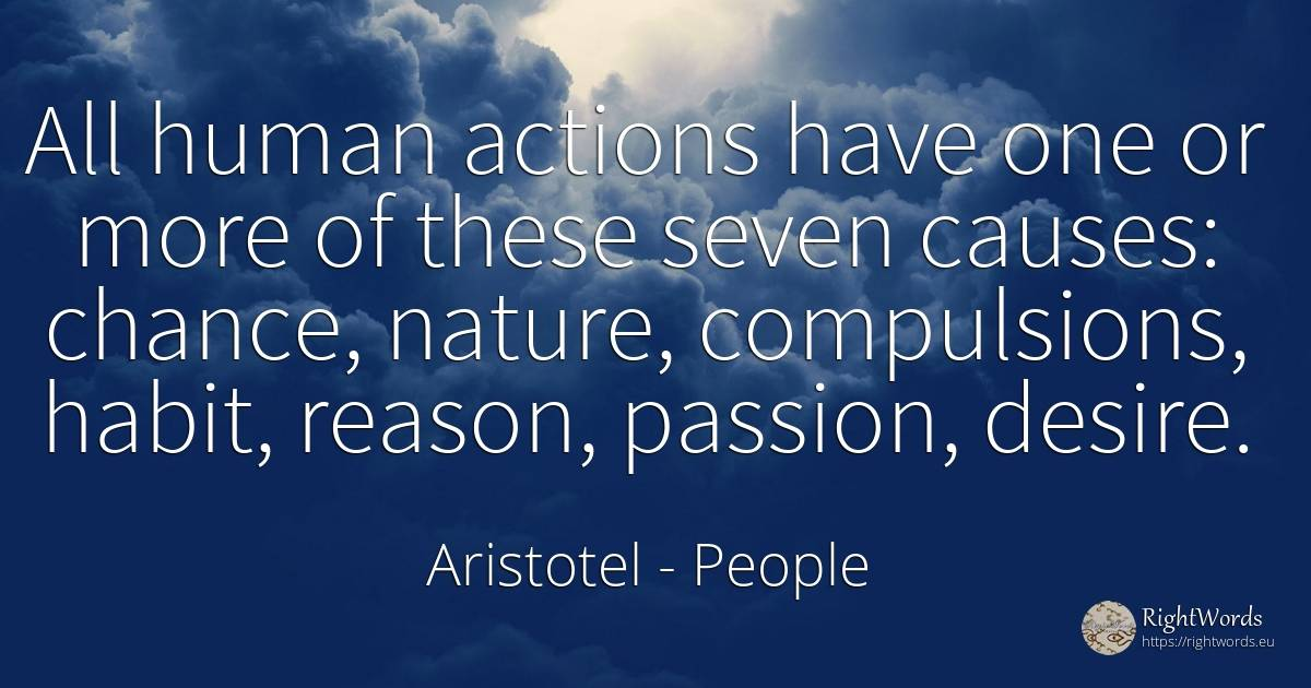 All human actions have one or more of these seven causes:... - Aristotel, quote about humans, habits, chance, reason, nature, human imperfections