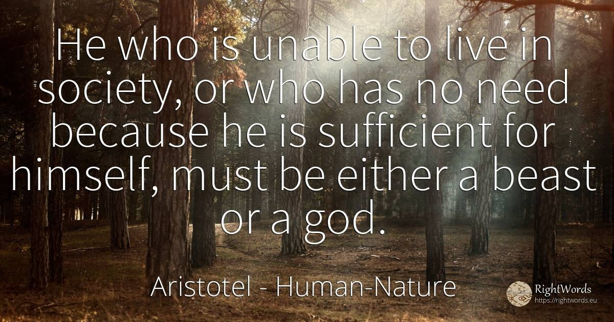 He who is unable to live in society, or who has no need... - Aristotel, quote about human-nature, society, need, god