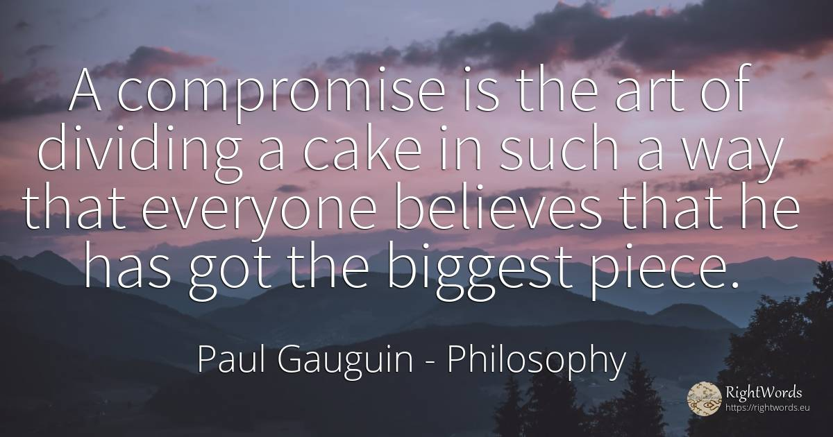 A compromise is the art of dividing a cake in such a way... - Paul Gauguin, quote about philosophy, art