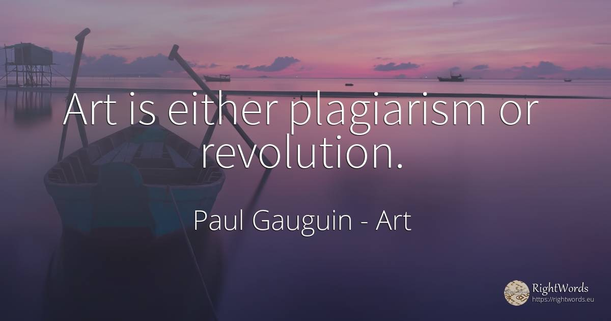 Art is either plagiarism or revolution. - Paul Gauguin, quote about art, revolution, magic