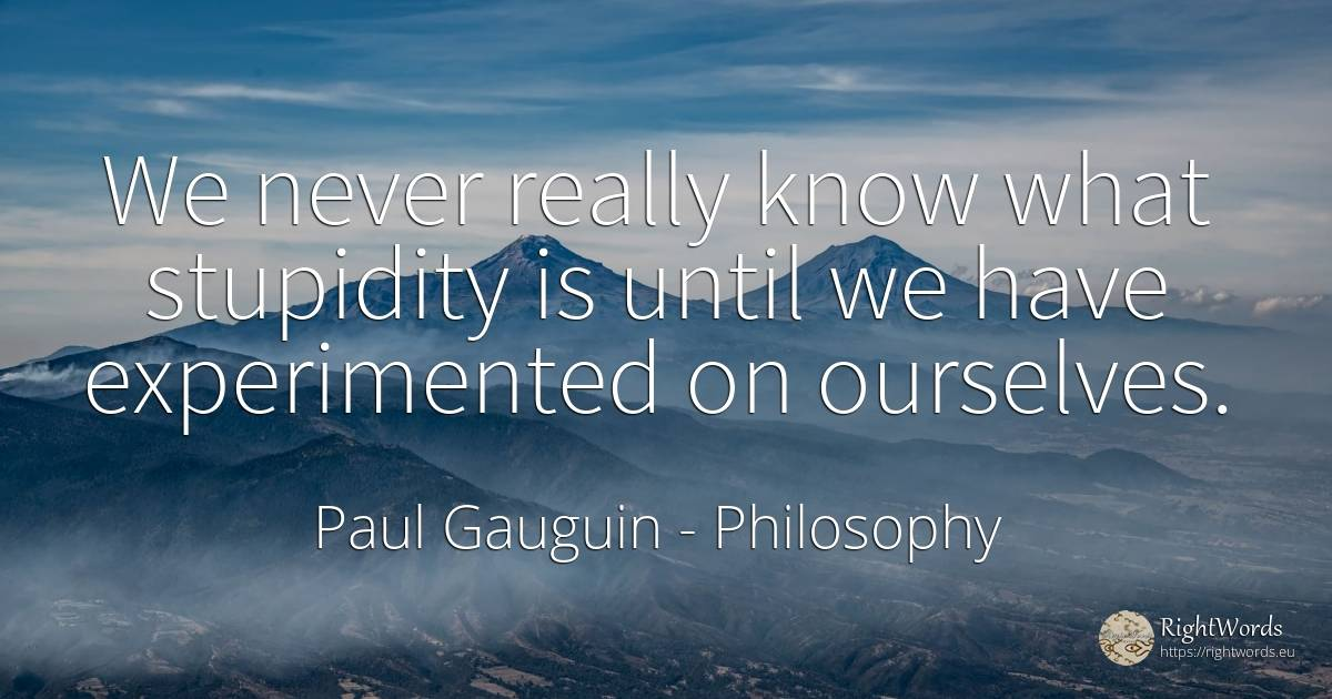 We never really know what stupidity is until we have... - Paul Gauguin, quote about philosophy, stupidity