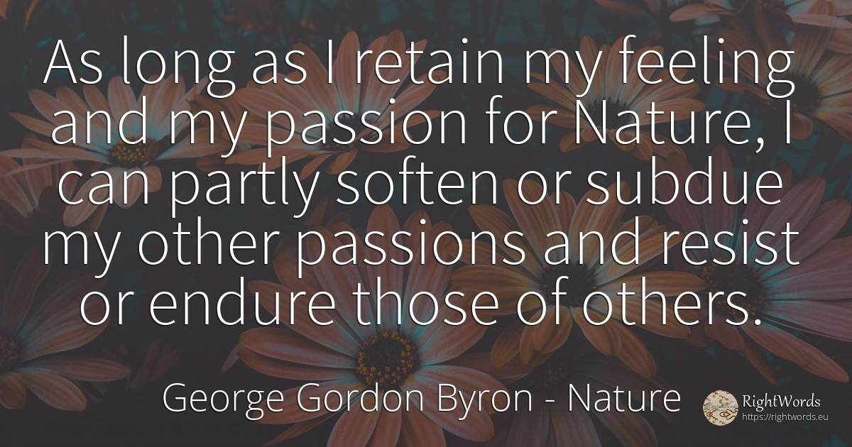 As long as I retain my feeling and my passion for Nature, ... - George Gordon Byron, quote about nature